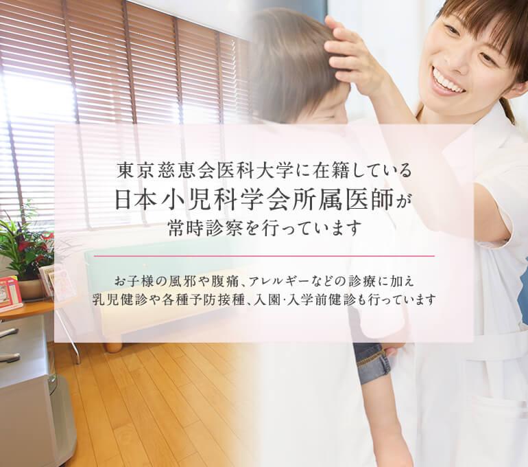 東京慈恵会医科大学に在籍している日本小児科学会所属医師が常時診察を行っています。お子様の風邪や腹痛、アレルギーなどの診療に加え乳児健診や各種予防接種、入園・入学前健診も行っています。